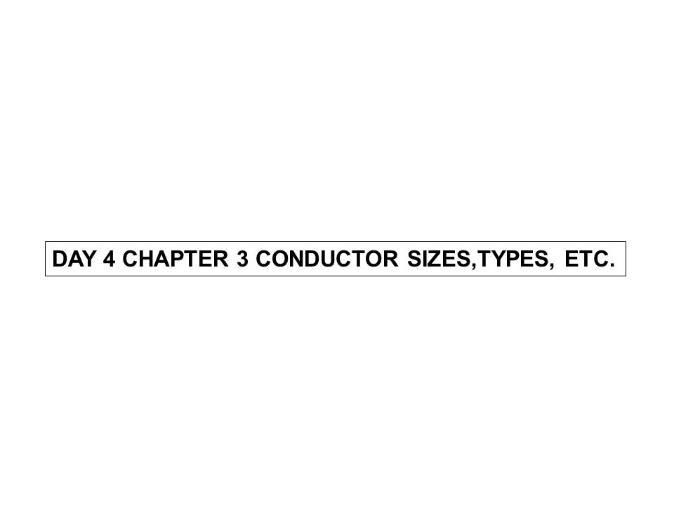 DAY 4 CHAPTER 3 CONDUCTOR SIZES,TYPES, ETC.