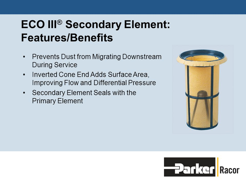 ECO III ® Secondary Element: Features/Benefits Prevents Dust from Migrating Downstream During Service Inverted Cone End Adds Surface Area, Improving Flow and Differential Pressure Secondary Element Seals with the Primary Element
