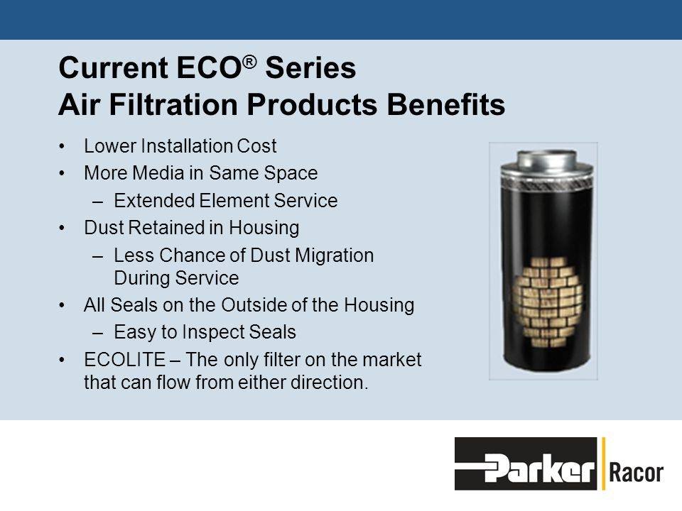 Current ECO ® Series Air Filtration Products Benefits Lower Installation Cost More Media in Same Space –Extended Element Service Dust Retained in Housing –Less Chance of Dust Migration During Service All Seals on the Outside of the Housing –Easy to Inspect Seals ECOLITE – The only filter on the market that can flow from either direction.
