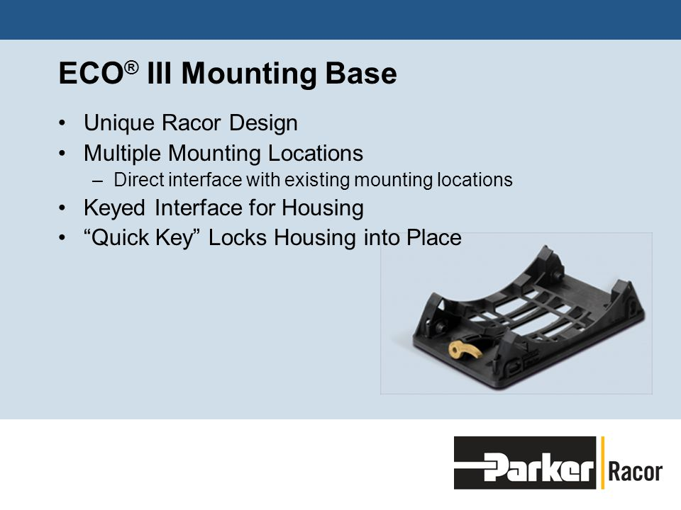 ECO ® III Mounting Base Unique Racor Design Multiple Mounting Locations –Direct interface with existing mounting locations Keyed Interface for Housing Quick Key Locks Housing into Place