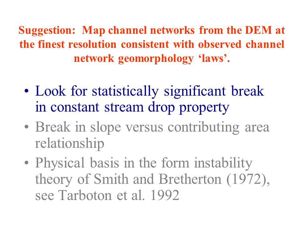 Suggestion: Map channel networks from the DEM at the finest resolution consistent with observed channel network geomorphology 'laws'.