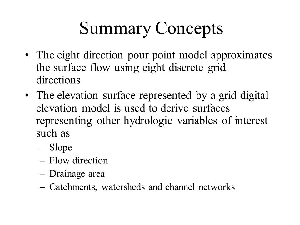 Summary Concepts The eight direction pour point model approximates the surface flow using eight discrete grid directions The elevation surface represented by a grid digital elevation model is used to derive surfaces representing other hydrologic variables of interest such as –Slope –Flow direction –Drainage area –Catchments, watersheds and channel networks