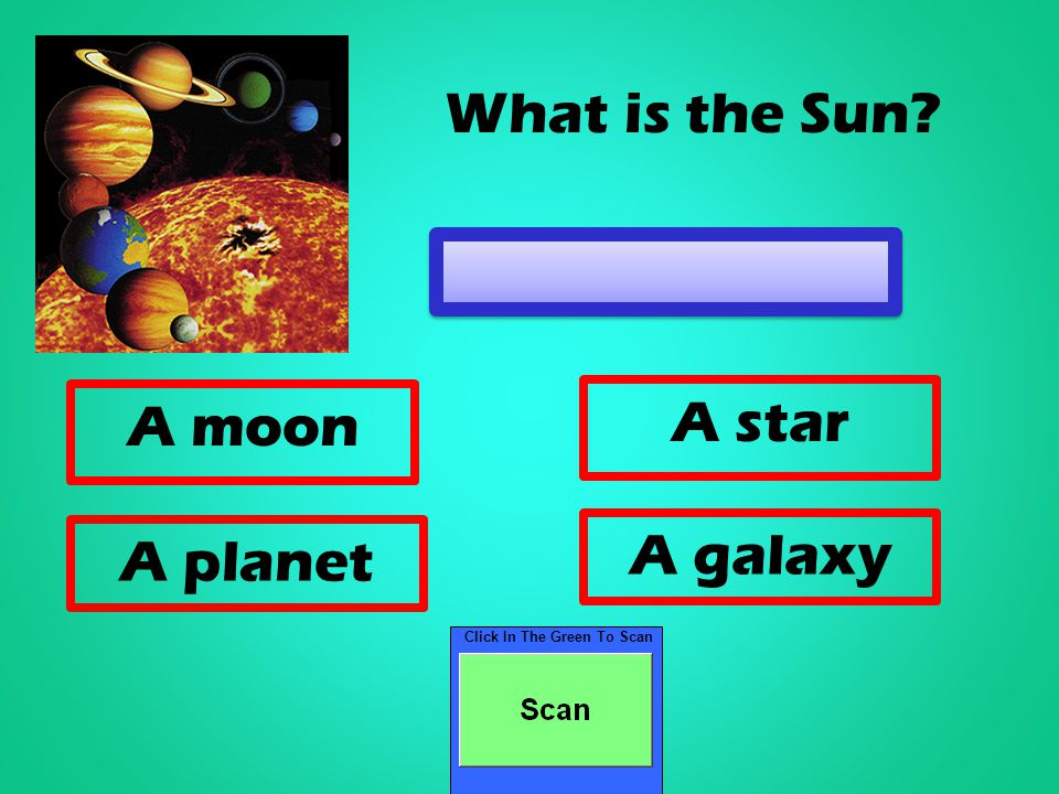 Click In The Green To Scan A moon A star A planet A galaxy What is the Sun