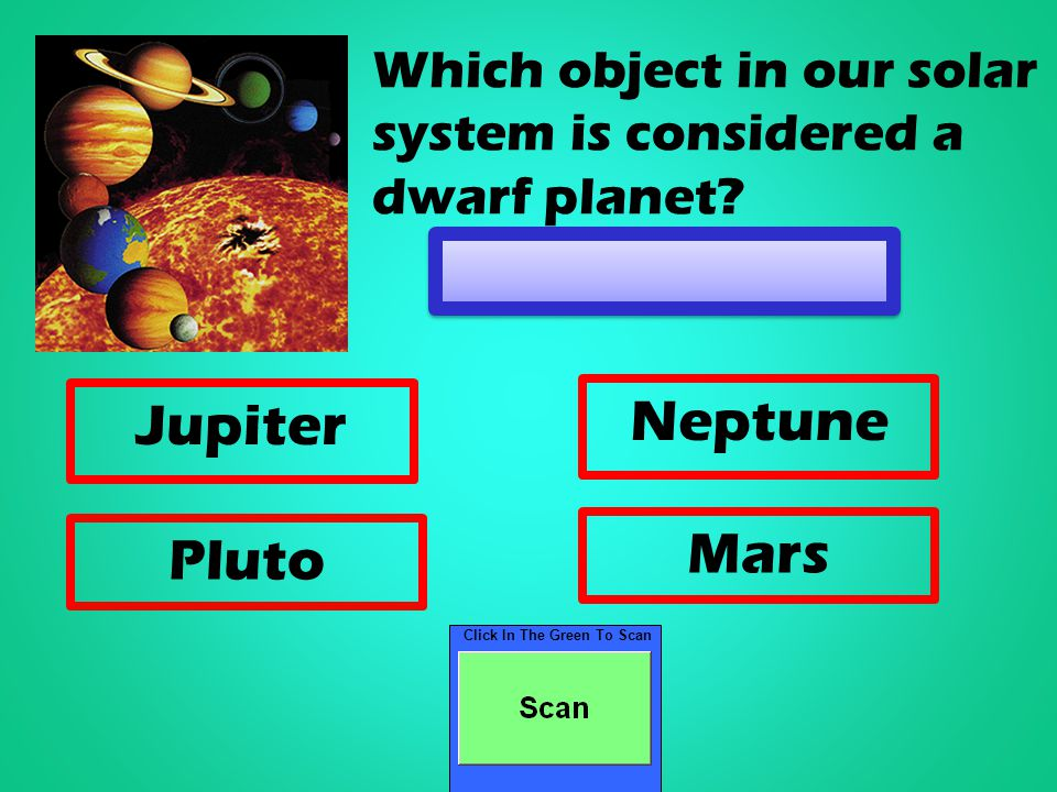 Click In The Green To Scan Jupiter Neptune Pluto Mars Which object in our solar system is considered a dwarf planet
