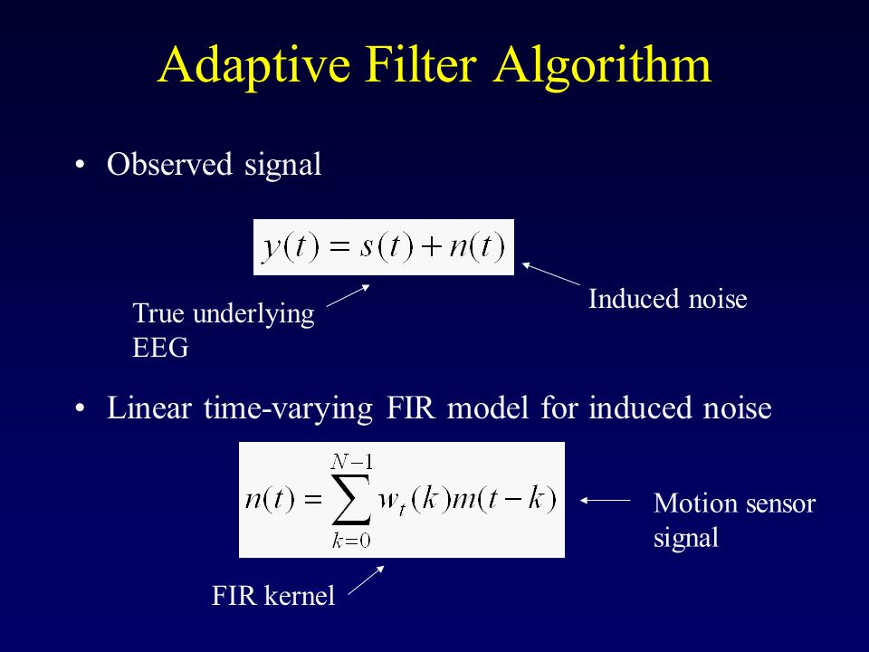 Adaptive Filter Algorithm Observed signal Linear time-varying FIR model for induced noise Induced noise True underlying EEG Motion sensor signal FIR kernel