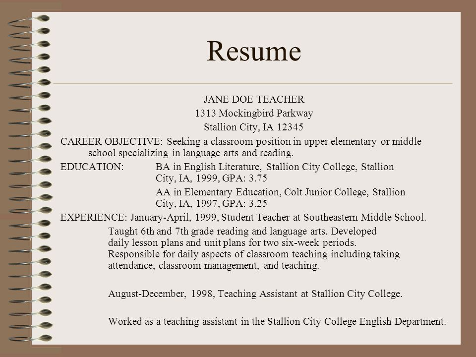 Resume JANE DOE TEACHER 1313 Mockingbird Parkway Stallion City, IA CAREER OBJECTIVE: Seeking a classroom position in upper elementary or middle school specializing in language arts and reading.