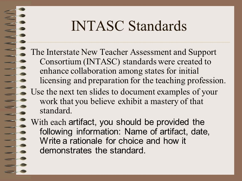 INTASC Standards The Interstate New Teacher Assessment and Support Consortium (INTASC) standards were created to enhance collaboration among states for initial licensing and preparation for the teaching profession.