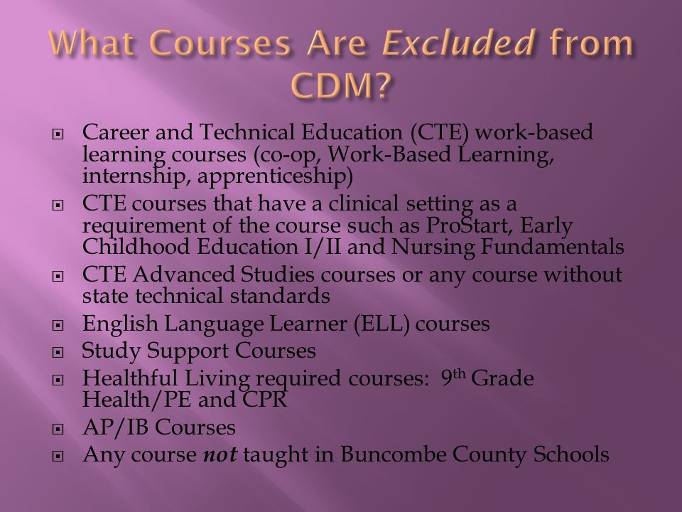  Career and Technical Education (CTE) work-based learning courses (co-op, Work-Based Learning, internship, apprenticeship)  CTE courses that have a clinical setting as a requirement of the course such as ProStart, Early Childhood Education I/II and Nursing Fundamentals  CTE Advanced Studies courses or any course without state technical standards  English Language Learner (ELL) courses  Study Support Courses  Healthful Living required courses: 9 th Grade Health/PE and CPR  AP/IB Courses  Any course not taught in Buncombe County Schools