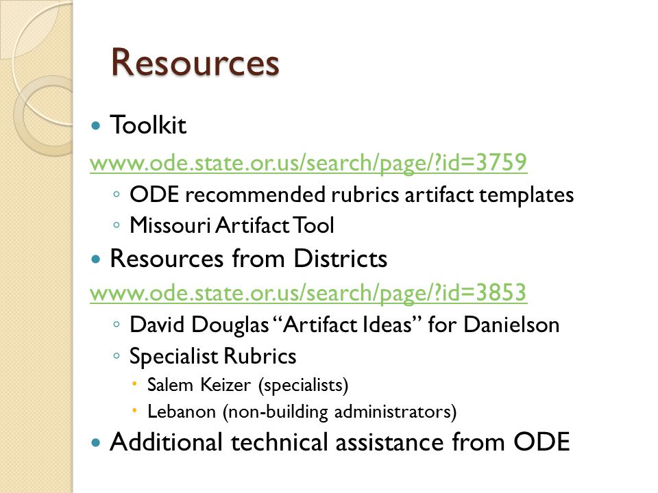 Resources Toolkit   id=3759 ◦ ODE recommended rubrics artifact templates ◦ Missouri Artifact Tool Resources from Districts   id=3853 ◦ David Douglas Artifact Ideas for Danielson ◦ Specialist Rubrics  Salem Keizer (specialists)  Lebanon (non-building administrators) Additional technical assistance from ODE