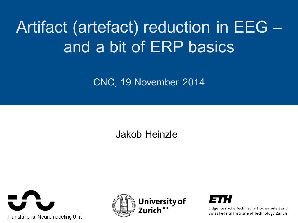 Artifact (artefact) reduction in EEG – and a bit of ERP basics CNC, 19 November 2014 Jakob Heinzle Translational Neuromodeling Unit