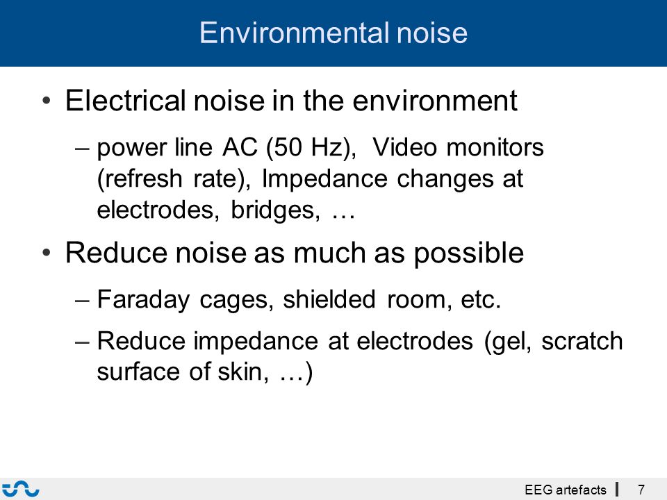 Environmental noise Electrical noise in the environment –power line AC (50 Hz), Video monitors (refresh rate), Impedance changes at electrodes, bridges, … Reduce noise as much as possible –Faraday cages, shielded room, etc.