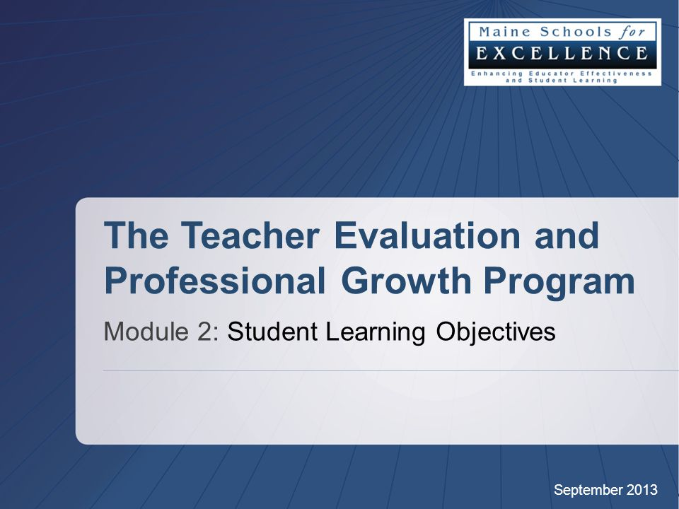 September 2013 The Teacher Evaluation and Professional Growth Program Module 2: Student Learning Objectives