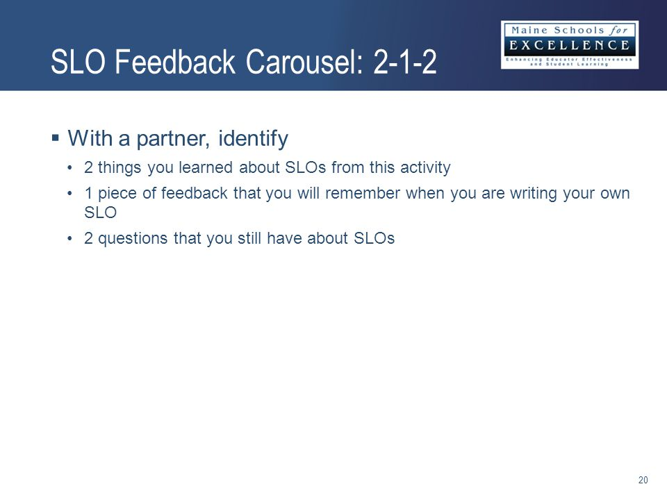  With a partner, identify 2 things you learned about SLOs from this activity 1 piece of feedback that you will remember when you are writing your own SLO 2 questions that you still have about SLOs SLO Feedback Carousel: