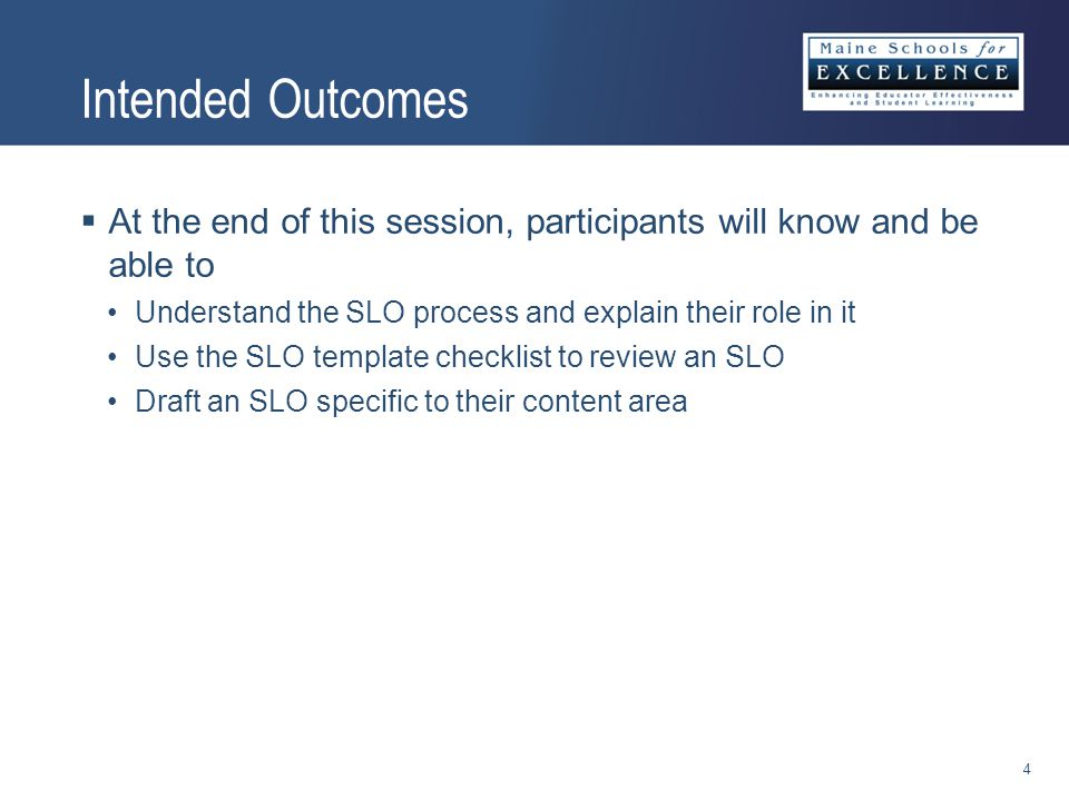Intended Outcomes  At the end of this session, participants will know and be able to Understand the SLO process and explain their role in it Use the SLO template checklist to review an SLO Draft an SLO specific to their content area 4