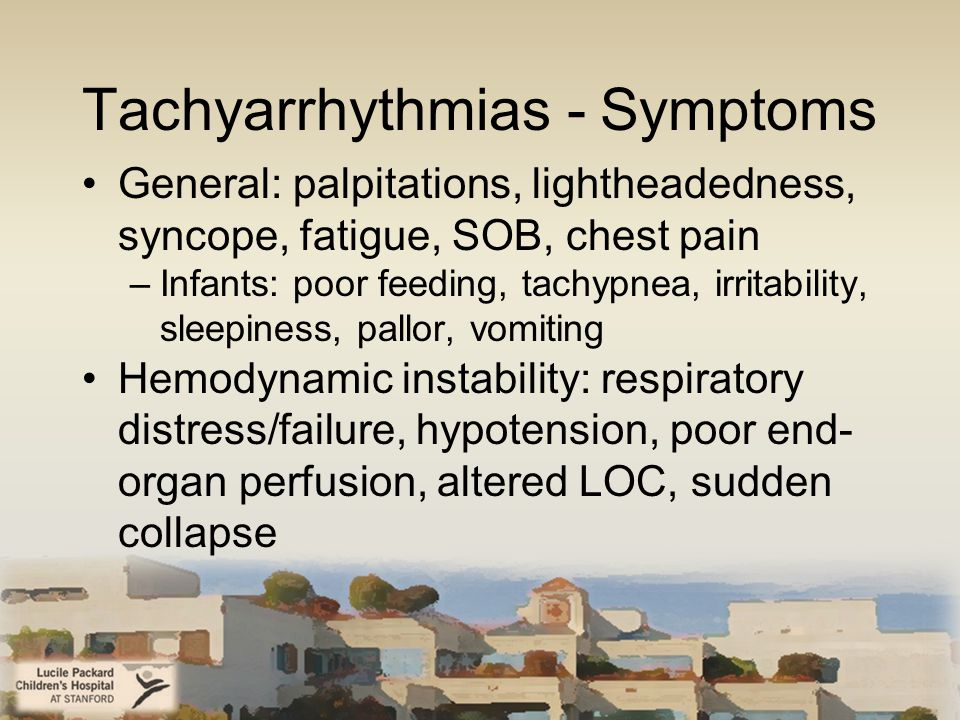 Tachyarrhythmias - Symptoms General: palpitations, lightheadedness, syncope, fatigue, SOB, chest pain –Infants: poor feeding, tachypnea, irritability, sleepiness, pallor, vomiting Hemodynamic instability: respiratory distress/failure, hypotension, poor end- organ perfusion, altered LOC, sudden collapse