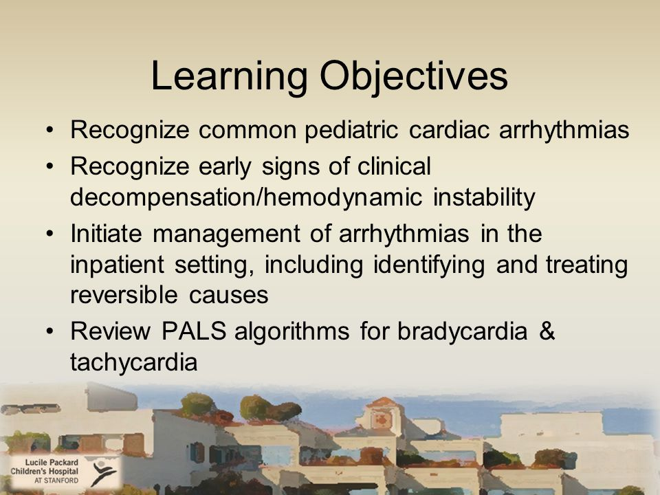 Learning Objectives Recognize common pediatric cardiac arrhythmias Recognize early signs of clinical decompensation/hemodynamic instability Initiate management of arrhythmias in the inpatient setting, including identifying and treating reversible causes Review PALS algorithms for bradycardia & tachycardia