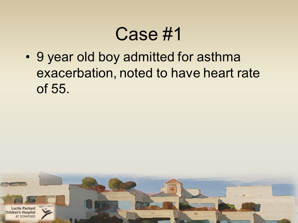Case #1 9 year old boy admitted for asthma exacerbation, noted to have heart rate of 55.