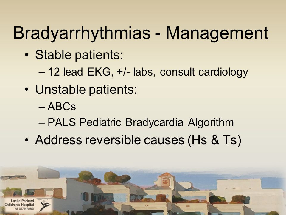 Bradyarrhythmias - Management Stable patients: –12 lead EKG, +/- labs, consult cardiology Unstable patients: –ABCs –PALS Pediatric Bradycardia Algorithm Address reversible causes (Hs & Ts)
