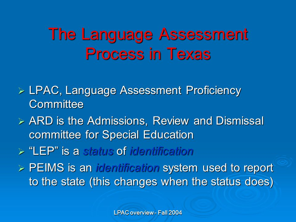 LPAC overview - Fall 2004 The Language Assessment Process in Texas  LPAC, Language Assessment Proficiency Committee  ARD is the Admissions, Review and Dismissal committee for Special Education  LEP is a status of identification  PEIMS is an identification system used to report to the state (this changes when the status does)
