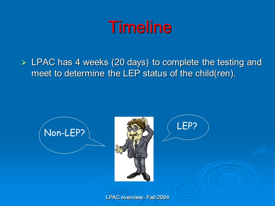 LPAC overview - Fall 2004 Timeline  LPAC has 4 weeks (20 days) to complete the testing and meet to determine the LEP status of the child(ren).