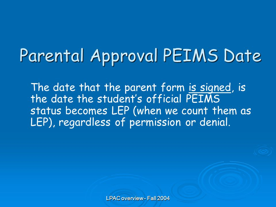 LPAC overview - Fall 2004 Parental Approval PEIMS Date The date that the parent form is signed, is the date the student's official PEIMS status becomes LEP (when we count them as LEP), regardless of permission or denial.