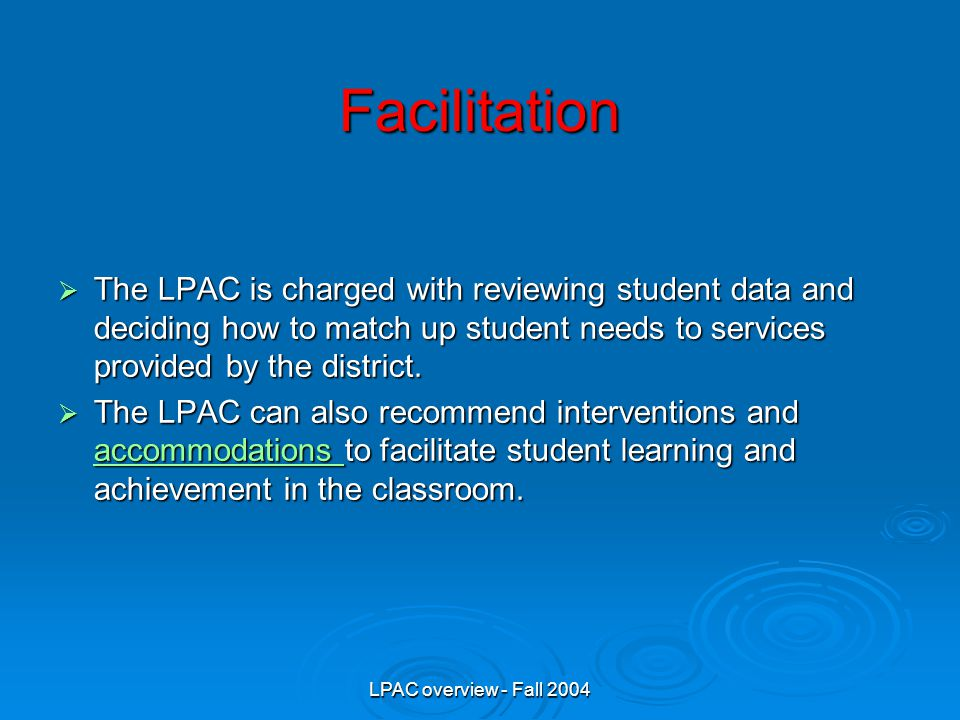 LPAC overview - Fall 2004 Facilitation  The LPAC is charged with reviewing student data and deciding how to match up student needs to services provided by the district.