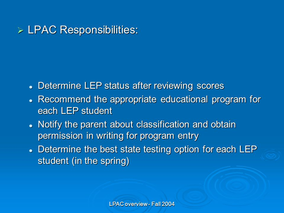 LPAC overview - Fall 2004  LPAC Responsibilities: Determine LEP status after reviewing scores Determine LEP status after reviewing scores Recommend the appropriate educational program for each LEP student Recommend the appropriate educational program for each LEP student Notify the parent about classification and obtain permission in writing for program entry Notify the parent about classification and obtain permission in writing for program entry Determine the best state testing option for each LEP student (in the spring) Determine the best state testing option for each LEP student (in the spring)
