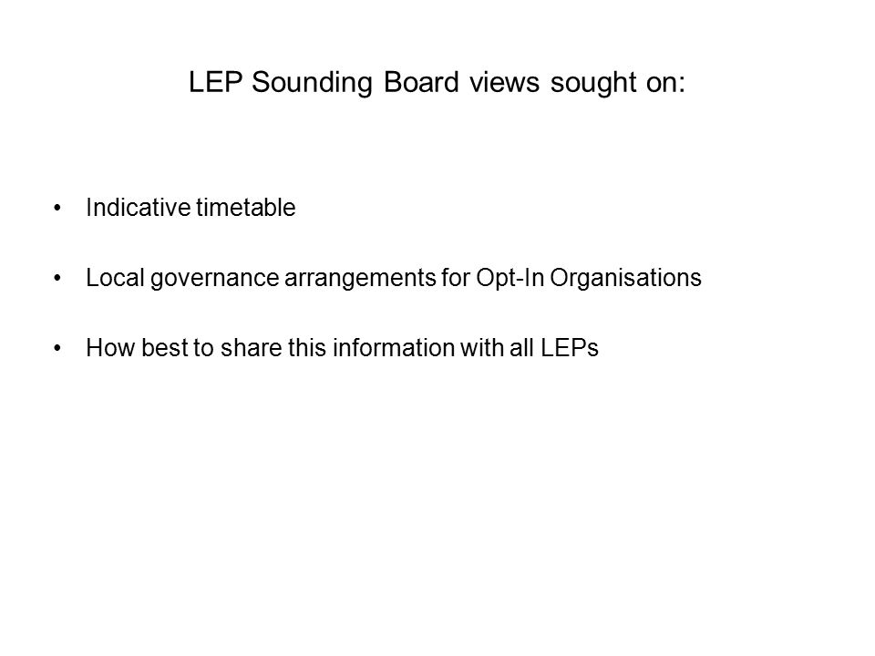 LEP Sounding Board views sought on: Indicative timetable Local governance arrangements for Opt-In Organisations How best to share this information with all LEPs