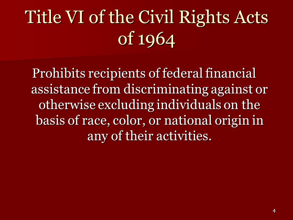 4 Title VI of the Civil Rights Acts of 1964 Prohibits recipients of federal financial assistance from discriminating against or otherwise excluding individuals on the basis of race, color, or national origin in any of their activities.