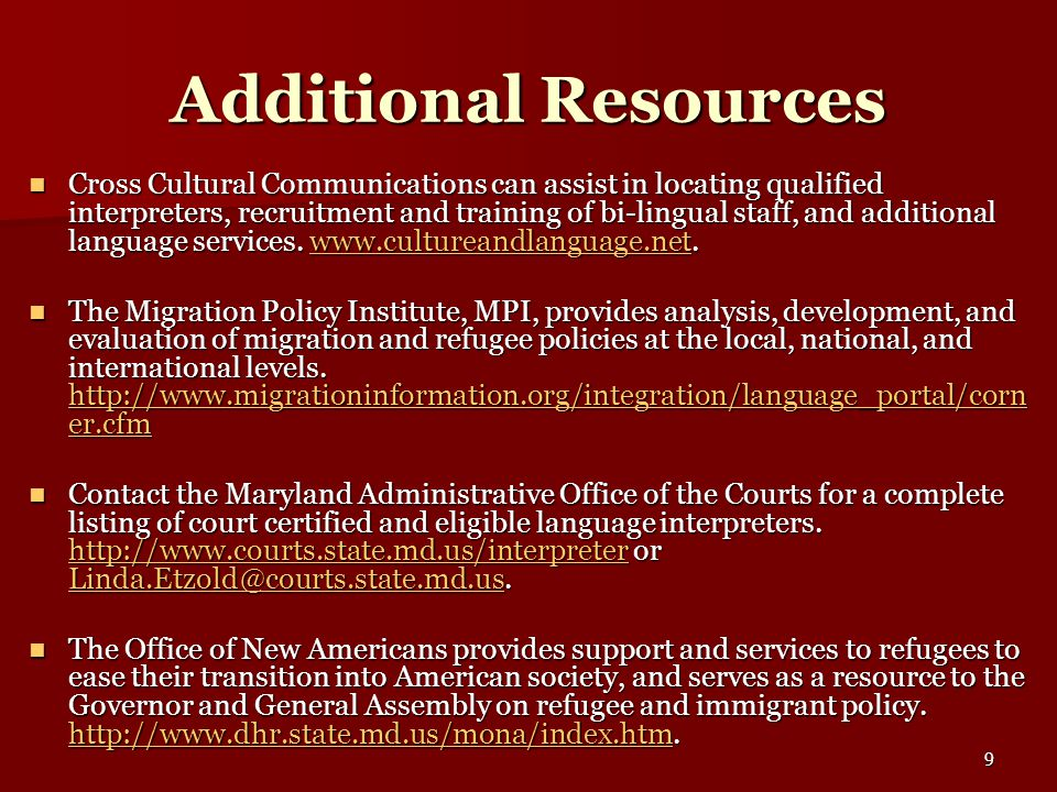 9 Additional Resources Cross Cultural Communications can assist in locating qualified interpreters, recruitment and training of bi-lingual staff, and additional language services.