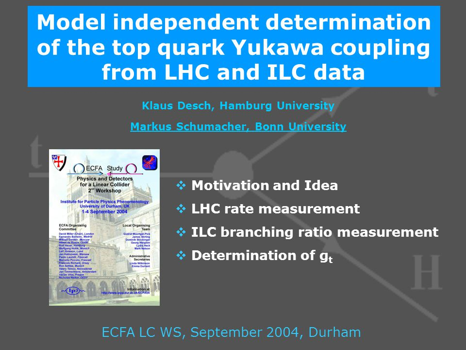 Model independent determination of the top quark Yukawa coupling from LHC and ILC data Klaus Desch, Hamburg University Markus Schumacher, Bonn University ECFA LC WS, September 2004, Durham  Motivation and Idea  LHC rate measurement  ILC branching ratio measurement  Determination of g t