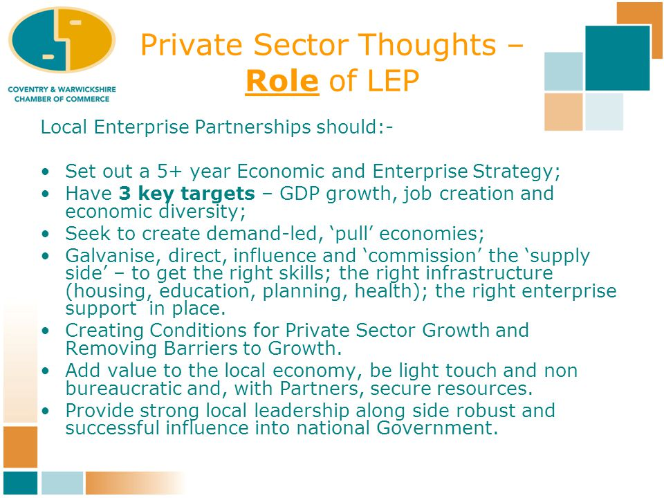 Private Sector Thoughts – Role of LEP Local Enterprise Partnerships should:- Set out a 5+ year Economic and Enterprise Strategy; Have 3 key targets – GDP growth, job creation and economic diversity; Seek to create demand-led, 'pull' economies; Galvanise, direct, influence and 'commission' the 'supply side' – to get the right skills; the right infrastructure (housing, education, planning, health); the right enterprise support in place.