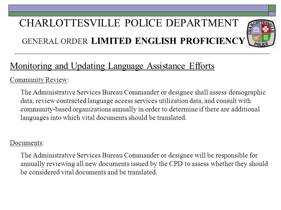 CHARLOTTESVILLE POLICE DEPARTMENT GENERAL ORDER LIMITED ENGLISH PROFICIENCY Monitoring and Updating Language Assistance Efforts Community Review: The Administrative Services Bureau Commander or designee shall assess demographic data, review contracted language access services utilization data, and consult with community-based organizations annually in order to determine if there are additional languages into which vital documents should be translated.
