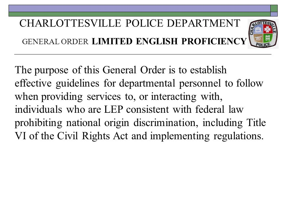 CHARLOTTESVILLE POLICE DEPARTMENT GENERAL ORDER LIMITED ENGLISH PROFICIENCY The purpose of this General Order is to establish effective guidelines for departmental personnel to follow when providing services to, or interacting with, individuals who are LEP consistent with federal law prohibiting national origin discrimination, including Title VI of the Civil Rights Act and implementing regulations.