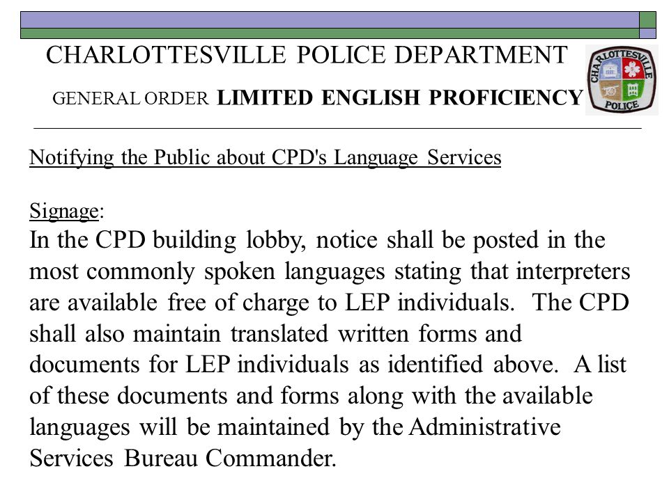 CHARLOTTESVILLE POLICE DEPARTMENT GENERAL ORDER LIMITED ENGLISH PROFICIENCY Notifying the Public about CPD s Language Services Signage: In the CPD building lobby, notice shall be posted in the most commonly spoken languages stating that interpreters are available free of charge to LEP individuals.
