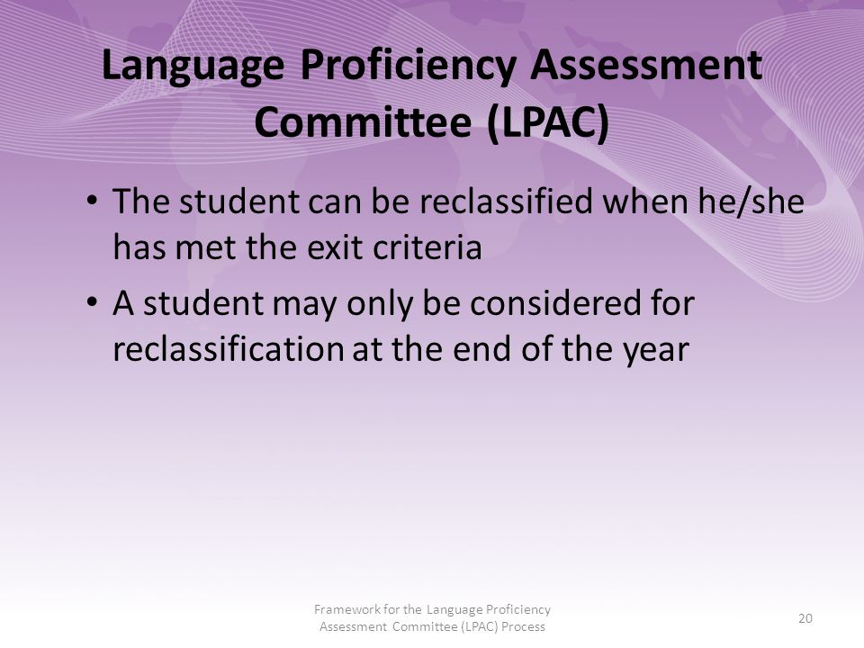 Language Proficiency Assessment Committee (LPAC) The student can be reclassified when he/she has met the exit criteria A student may only be considered for reclassification at the end of the year Framework for the Language Proficiency Assessment Committee (LPAC) Process 20
