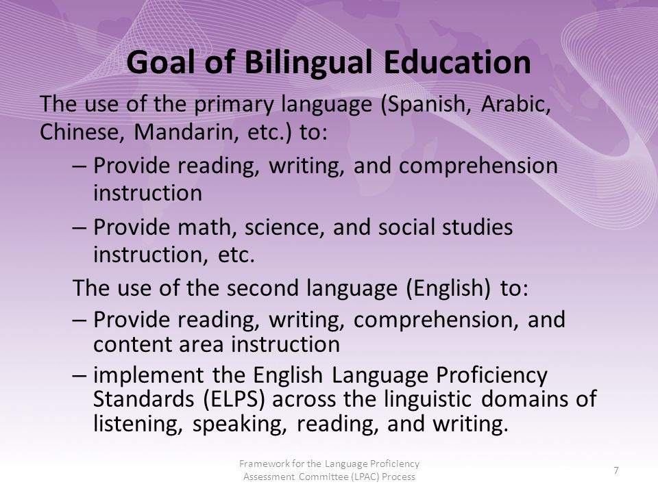 Goal of Bilingual Education The use of the primary language (Spanish, Arabic, Chinese, Mandarin, etc.) to: – Provide reading, writing, and comprehension instruction – Provide math, science, and social studies instruction, etc.