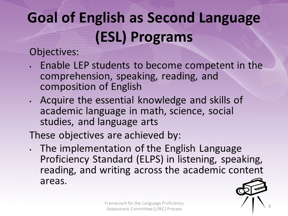 8 Objectives: Enable LEP students to become competent in the comprehension, speaking, reading, and composition of English Acquire the essential knowledge and skills of academic language in math, science, social studies, and language arts These objectives are achieved by: The implementation of the English Language Proficiency Standard (ELPS) in listening, speaking, reading, and writing across the academic content areas.