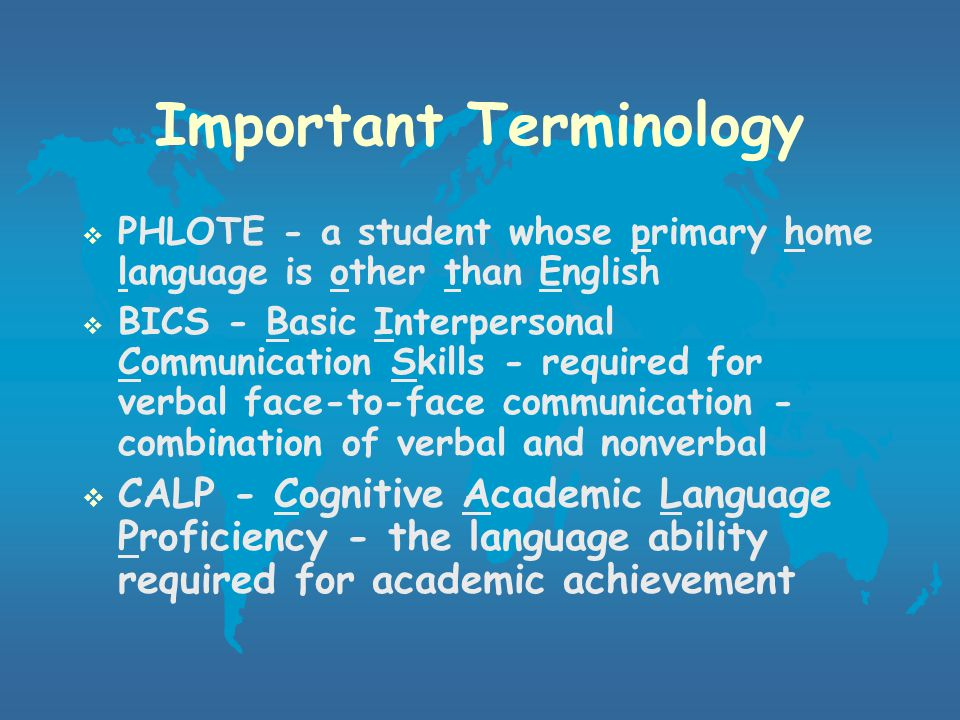 Important Terminology  English Language Learner (ELL) - a child whose native language is not English, from an environment where a language other than English is dominant  Limited English Proficient (LEP) - a child whose native language is other than English and whose skills in speaking, reading, writing or understanding the English language impact the opportunity to learn successfully in the classroom