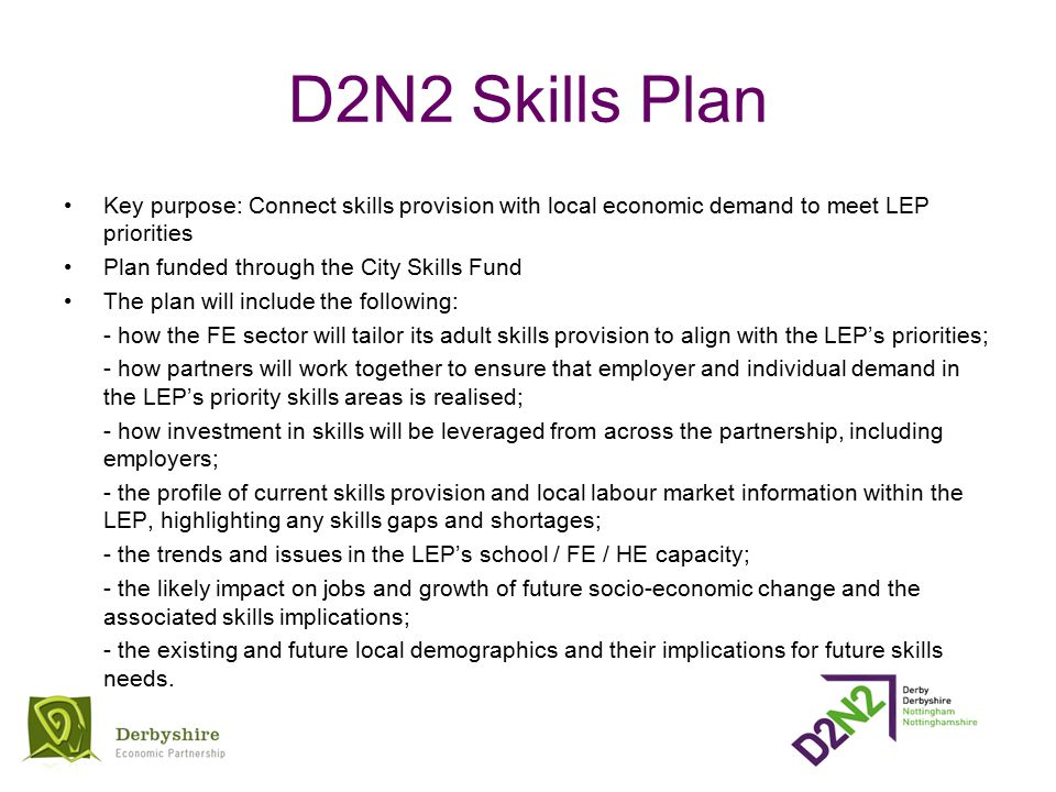 D2N2 Skills Plan Key purpose: Connect skills provision with local economic demand to meet LEP priorities Plan funded through the City Skills Fund The plan will include the following: - how the FE sector will tailor its adult skills provision to align with the LEP's priorities; - how partners will work together to ensure that employer and individual demand in the LEP's priority skills areas is realised; - how investment in skills will be leveraged from across the partnership, including employers; - the profile of current skills provision and local labour market information within the LEP, highlighting any skills gaps and shortages; - the trends and issues in the LEP's school / FE / HE capacity; - the likely impact on jobs and growth of future socio-economic change and the associated skills implications; - the existing and future local demographics and their implications for future skills needs.