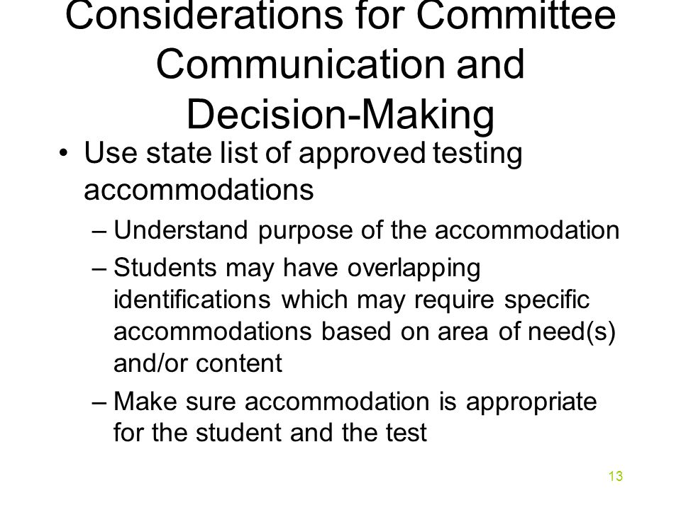 Considerations for Committee Communication and Decision-Making Use state list of approved testing accommodations –Understand purpose of the accommodation –Students may have overlapping identifications which may require specific accommodations based on area of need(s) and/or content –Make sure accommodation is appropriate for the student and the test 13
