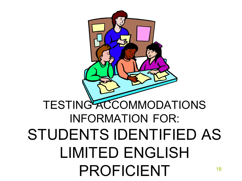 16 TESTING ACCOMMODATIONS INFORMATION FOR: STUDENTS IDENTIFIED AS LIMITED ENGLISH PROFICIENT 16