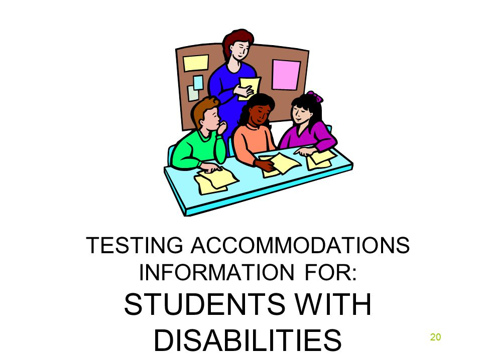 20 TESTING ACCOMMODATIONS INFORMATION FOR: STUDENTS WITH DISABILITIES 20