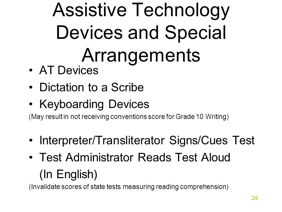 Assistive Technology Devices and Special Arrangements AT Devices Dictation to a Scribe Keyboarding Devices (May result in not receiving conventions score for Grade 10 Writing) Interpreter/Transliterator Signs/Cues Test Test Administrator Reads Test Aloud (In English) (Invalidate scores of state tests measuring reading comprehension) 26