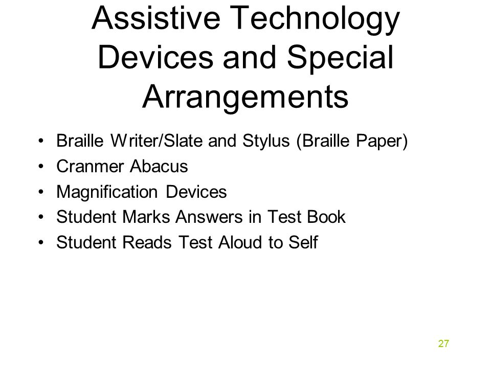 27 Assistive Technology Devices and Special Arrangements Braille Writer/Slate and Stylus (Braille Paper) Cranmer Abacus Magnification Devices Student Marks Answers in Test Book Student Reads Test Aloud to Self 27