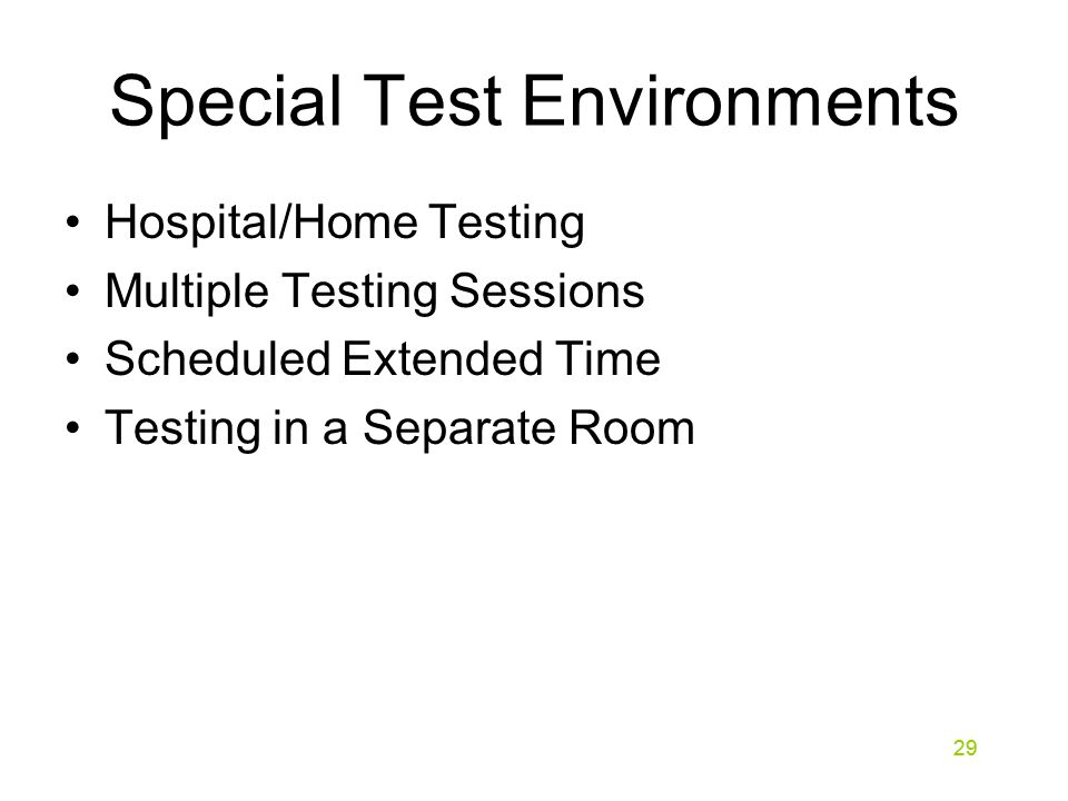 29 Special Test Environments Hospital/Home Testing Multiple Testing Sessions Scheduled Extended Time Testing in a Separate Room 29