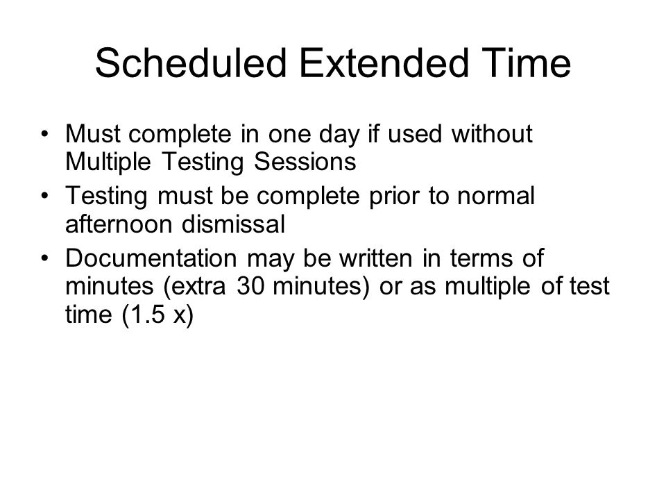 Scheduled Extended Time Must complete in one day if used without Multiple Testing Sessions Testing must be complete prior to normal afternoon dismissal Documentation may be written in terms of minutes (extra 30 minutes) or as multiple of test time (1.5 x)