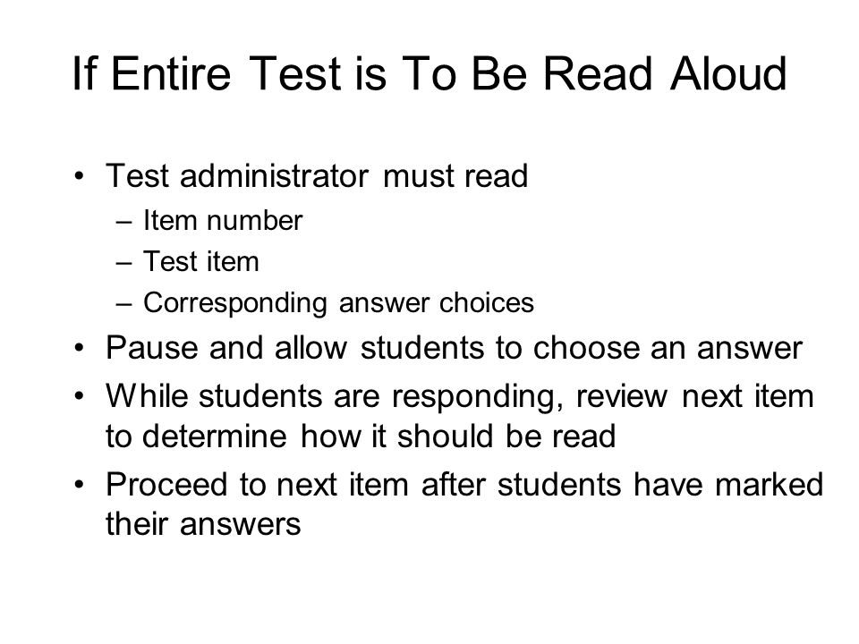 If Entire Test is To Be Read Aloud Test administrator must read –Item number –Test item –Corresponding answer choices Pause and allow students to choose an answer While students are responding, review next item to determine how it should be read Proceed to next item after students have marked their answers