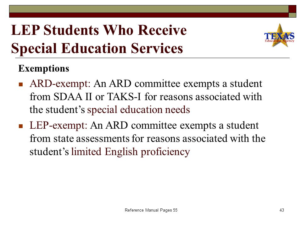 Reference Manual Page 5442 LEP Students Who Receive Special Education Services  ARD committees make assessment decisions for every student served by special education, including LEP students.