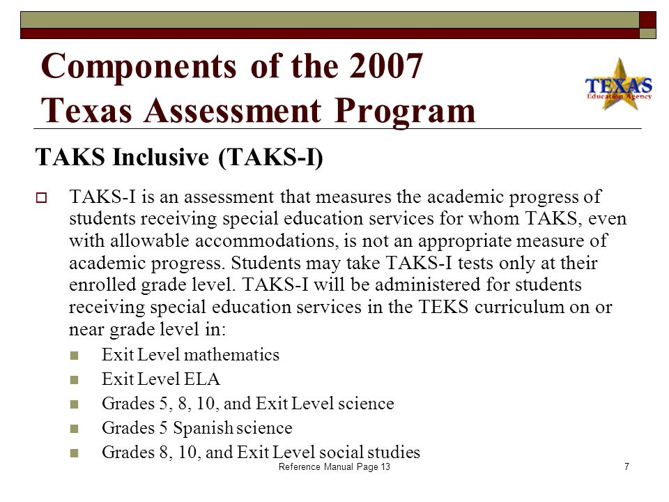 Reference Manual Page 136 Components of the 2007 Texas Assessment Program Texas Assessment of Knowledge and Skills (TAKS)  TAKS is an assessment that measures a student's mastery of the state-mandated curriculum, the Texas Essential Knowledge and Skills (TEKS), for: Grades 3–9 reading Grades 3–10 and Exit Level mathematics Grades 4 and 7 writing Grade 10 and Exit Level English language arts (ELA) Grades 5, 8, 10, and Exit Level science Grades 8, 10, and Exit Level social studies